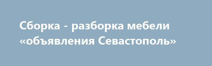 Сборка - разборка мебели «объявления Севастополь» http://www.pogruzimvse.ru/doska248/?adv_id=570 Услуги сборщиков мебели, сборка и разборка мягкой, корпусной и кухонной мебели при любом переезде, от дачного до промышленного быстро и качественно без перерывов на перекур в Севастополе, Симферополе. Цена договорная. {{AutoHashTags}}