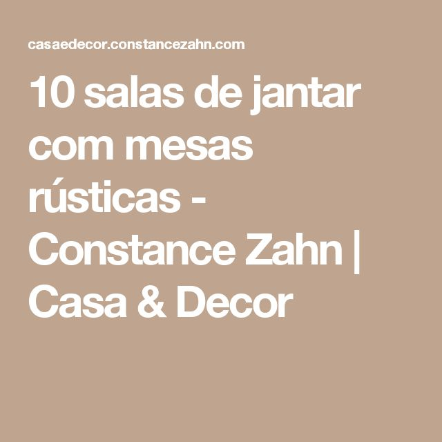 10 salas de jantar com mesas rústicas - Constance Zahn   Casa & Decor