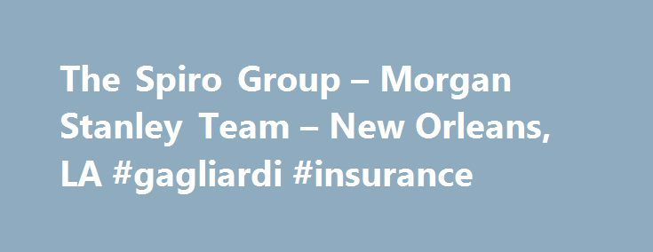 The Spiro Group – Morgan Stanley Team – New Orleans, LA #gagliardi #insurance http://currency.nef2.com/the-spiro-group-morgan-stanley-team-new-orleans-la-gagliardi-insurance/  # With over $1.7 billion in assets under management *, the Spiro Group at Morgan Stanley has 100+ years combined experience managing money for high net worth individuals and institutions. The Spiro Group focuses on equity research, portfolio hedging strategies and new business planning development. Jim Spiro, Managing…