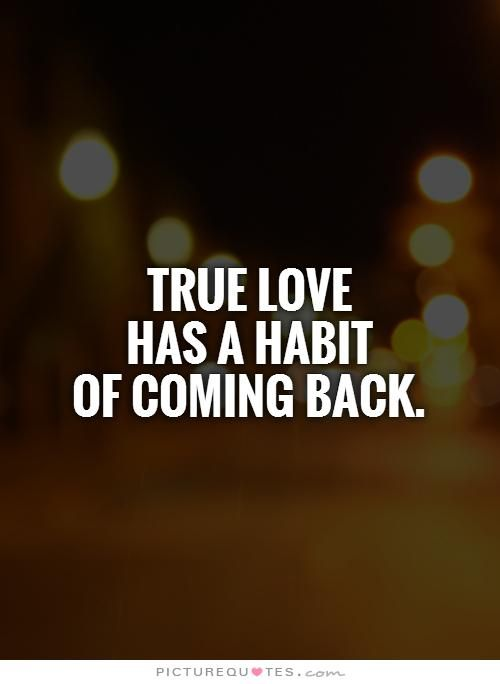 True love has a habit of coming back. (hopeful)