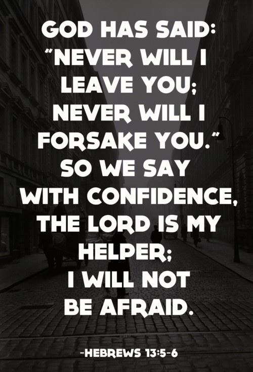 """God has said: 'Never will I leave you; never will I forsake you.' So we say with confidence, the Lord is my helper; I will not be afraid."" -Hebrews 13:5-6"