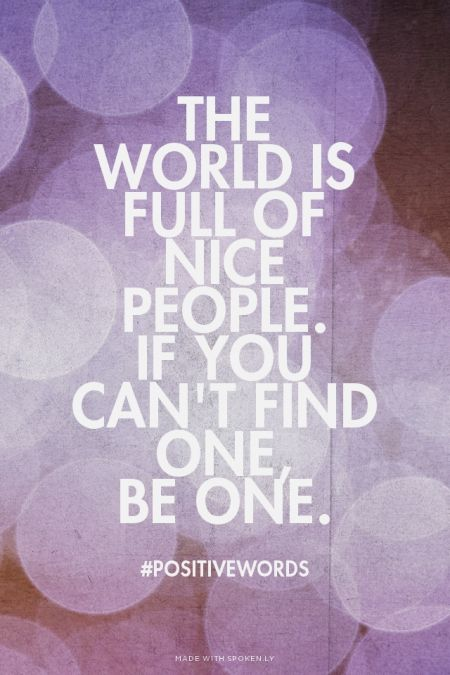 The  world is full of nice people.  If you can't find one,  be one. - #Positivewords | Just made this with Spoken.ly