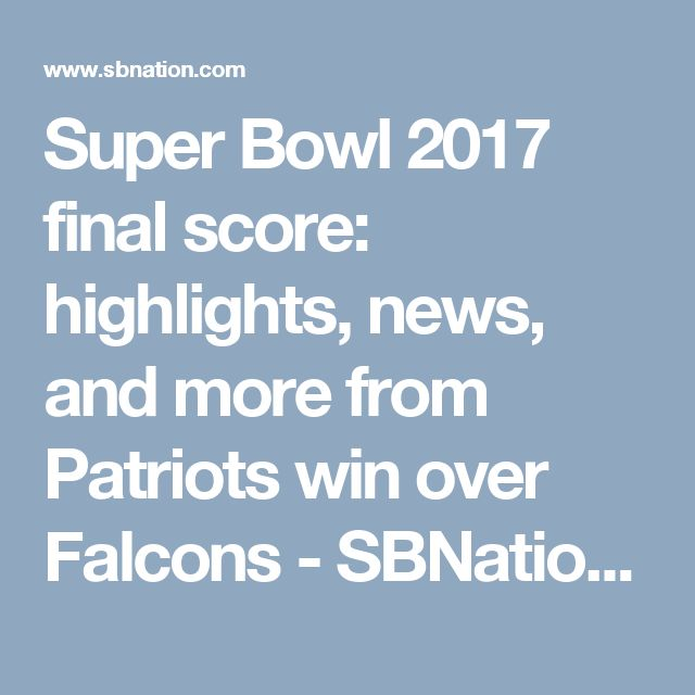 Super Bowl 2017 final score: highlights, news, and more from Patriots win over Falcons - SBNation.com