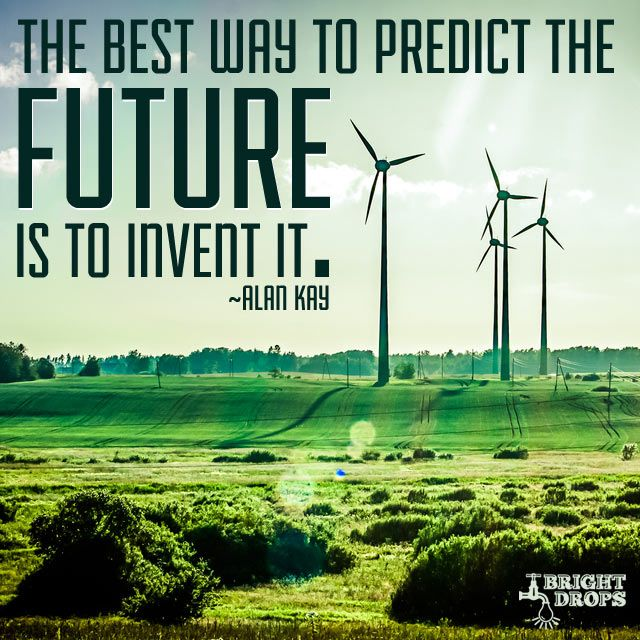 """""""The best way to predict the future is to invent it."""" ~ Alan Kay"""