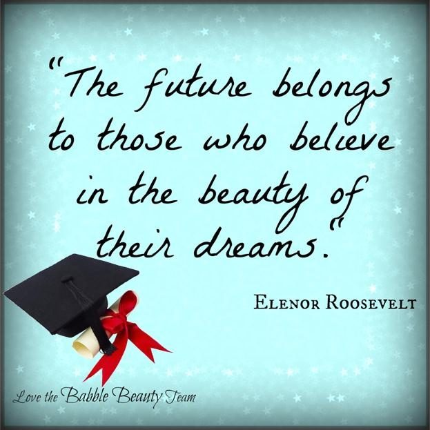 """""""the future belongs to those who believe in the beauty of their dreams."""" Elenor Roosevelt Graduation quote by http://babblebeautybar.ca/"""