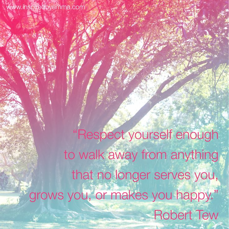 Respect yourself enough to walk away from anything that no longer serves you, grows you, or makes you happy. Robert Tew - Image: Inspiredbyemma