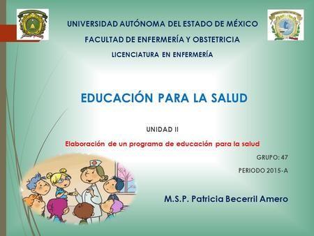 UNIVERSIDAD AUTÓNOMA DEL ESTADO DE MÉXICO FACULTAD DE ENFERMERÍA Y OBSTETRICIA LICENCIATURA EN ENFERMERÍA EDUCACIÓN PARA LA SALUD UNIDAD II Elaboración.