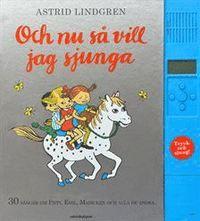 Och nu så vill jag sjunga : 30 sånger om Pippi, Emil, Madicken och alla de andra (inbunden)