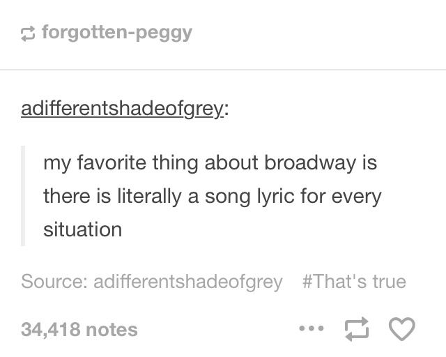 Literally someone will be talking and I'll hear a word or phrase and burst into show tunes