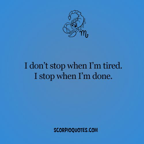 Quotes by Scorpio: I don't stop when I'm tired. I stop when I'm done.
