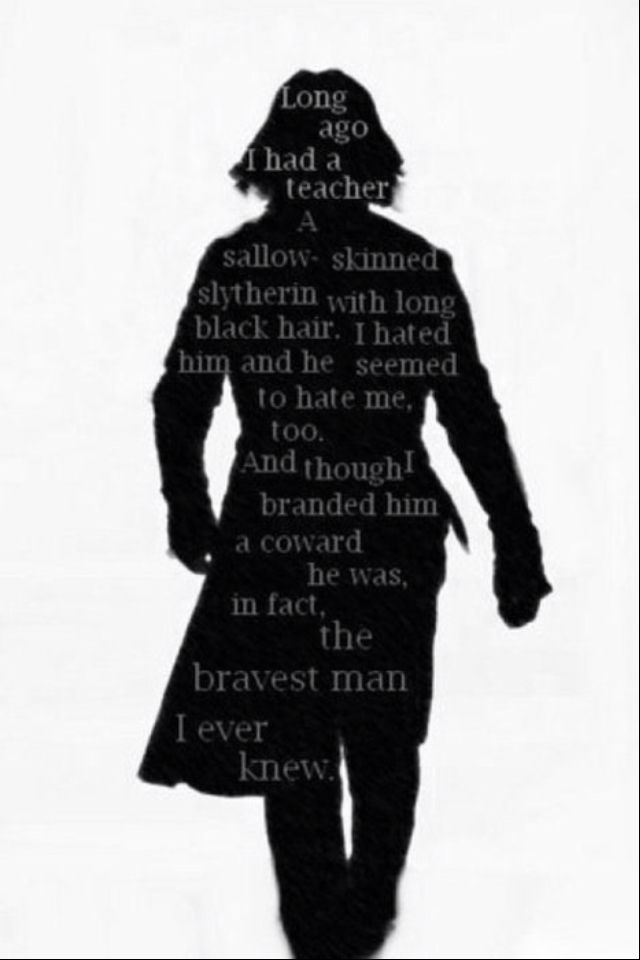 Severus Snape; branded a coward but the bravest man.