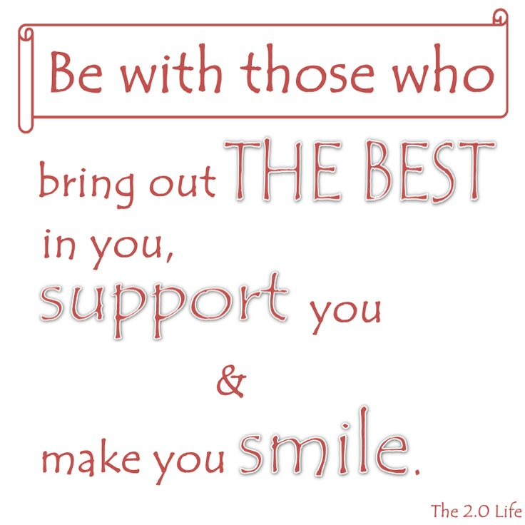 Be with those who bring out the best in you, support you & make you smile.