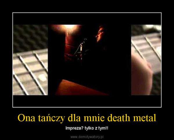 Ona tańczy dla mnie death metal – Impreza? tylko z tym!!