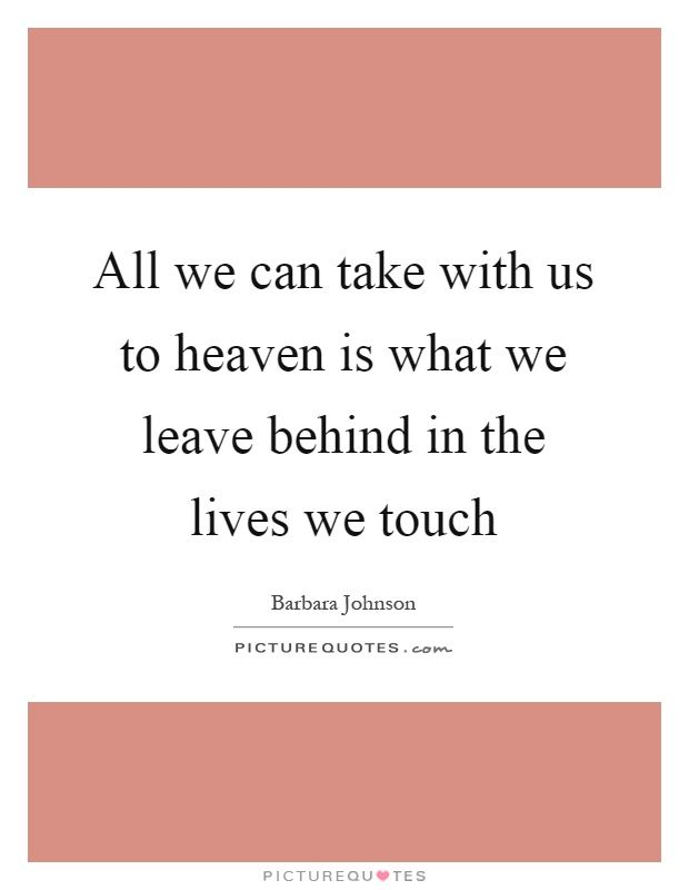 barbara johnson quotes christian author | All we can take with us to heaven is what we leave behind in the lives ...