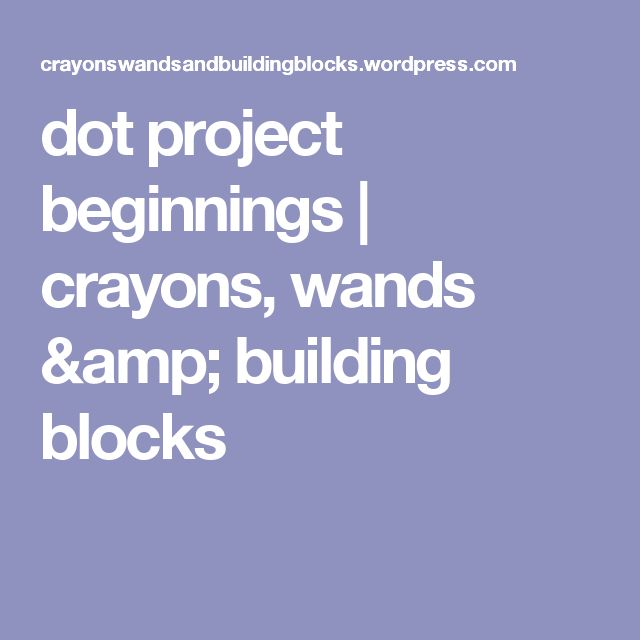 dot project beginnings | crayons, wands & building blocks