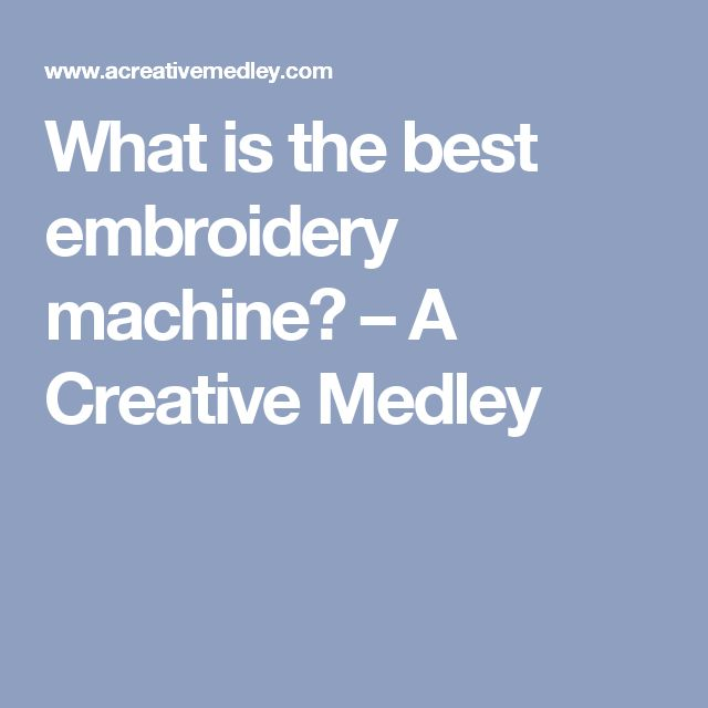 What is the best embroidery machine? – A Creative Medley