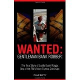 Wanted: Gentleman Bank Robber: The True Story of Leslie Ibsen Rogge, One of the FBI's Most Elusive Criminals (Paperback)By Dane Batty