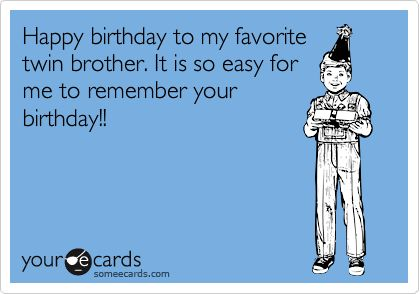 Happy Birthday To My Favorite Twin Brother It Is So Easy For Me Remember Your