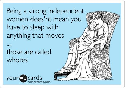 Being a strong independent woman doesn't mean you have to sleep with anything that moves; those are called whores.