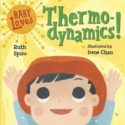 Baby Loves Thermodynamics! : Ruth Spiro : 9781580897686 Big, brainy science for the littlest listeners. Accurate enough to satisfy an expert, yet simple enough for baby, this clever board book explores the transfer of energy as it flows from the sun to an apple to baby. Beautiful, visually stimulating illustrations complement age-appropriate language to encourage baby's sense of wonder. Parents and caregivers may learn a thing or two, as well!