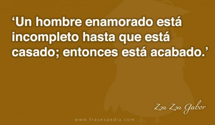 Un hombre enamorado está incompleto hasta que está casado; entonces está acabado.