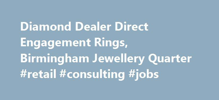 Diamond Dealer Direct Engagement Rings, Birmingham Jewellery Quarter #retail #consulting #jobs http://retail.nef2.com/diamond-dealer-direct-engagement-rings-birmingham-jewellery-quarter-retail-consulting-jobs/  #diamond retailers # The Leading Jewellery Shop in Birmingham We've spent a long time in the jewellery industry, and that has enabled us to forge relationships with suppliers throughout the world. This means we have access to a massive 70% of the polished diamonds available. If you're…