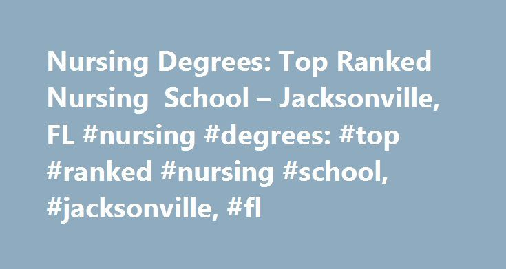 Nursing Degrees: Top Ranked Nursing School – Jacksonville, FL #nursing #degrees: #top #ranked #nursing #school, #jacksonville, #fl http://sweden.nef2.com/nursing-degrees-top-ranked-nursing-school-jacksonville-fl-nursing-degrees-top-ranked-nursing-school-jacksonville-fl/  # Nursing Degrees: Top Ranked Nursing School – Jacksonville, FL School and Ranking Information There are only three schools that offer nursing programs within 20 miles of the Jacksonville, FL area. To obtain licensure as a…