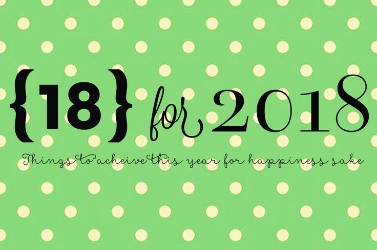I hate New Years resolutions! Well, I found a really fun alternative. 18 for 2018. 18 things to accomplish in 2018 that will add to the year's happiness.