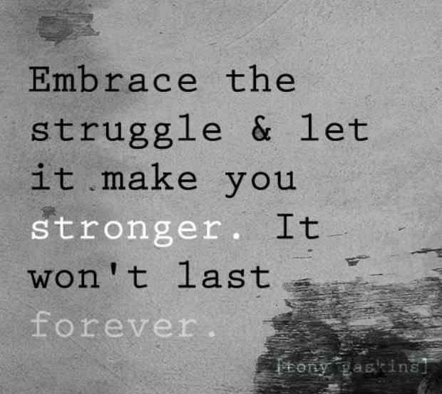 """Embrace the struggle and let it make you stronger. It won't last forever."""