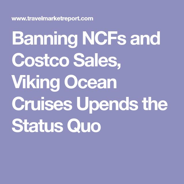 Banning NCFs and Costco Sales, Viking Ocean Cruises Upends the Status Quo