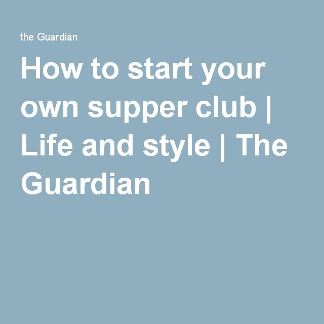 How to start your own supper club | Life and style | The Guardian