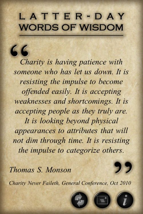 """Wherefore, my beloved brethren, if ye have not charity, ye are nothing, for charity never faileth. Wherefore, cleave unto charity, which is the greatest of all, for all things must fail—  But charity is the pure love of Christ, and it endureth forever; and whoso is found possessed of it at the last day, it shall be well with him."" -Moroni 7:46-467"