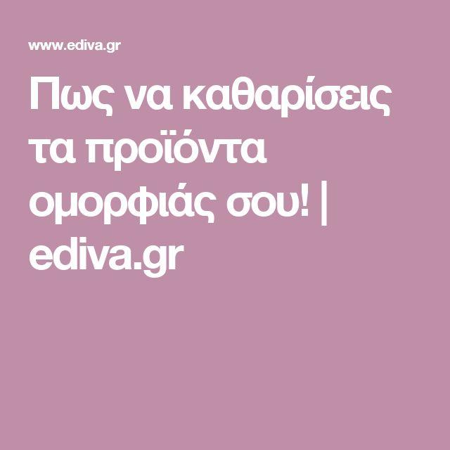 Πως να καθαρίσεις τα προϊόντα ομορφιάς σου! | ediva.gr