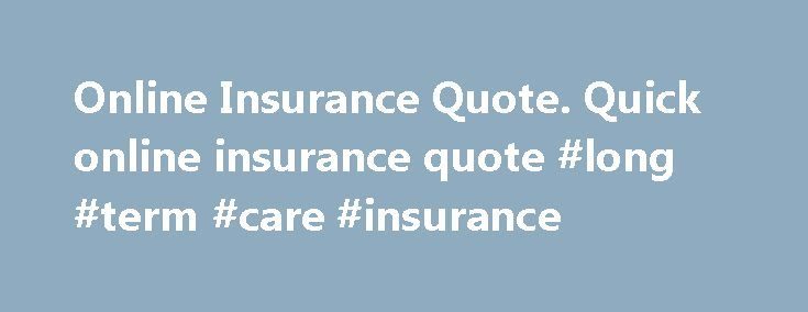 Online Insurance Quote. Quick online insurance quote #long #term #care #insurance http://remmont.com/online-insurance-quote-quick-online-insurance-quote-long-term-care-insurance/  #online insurance quote # Travel Insurance Motor Vehicle, Home Building and Contents and Landlord insurance is issued by and underwritten by Allianz Australia Insurance Limited (Allianz) ABN 15 000 122 850 AFSL 234708. Allianz Australia Life Insurance Limited AFS Licence No. 296559, ABN 27 076 033 782 is the issuer…