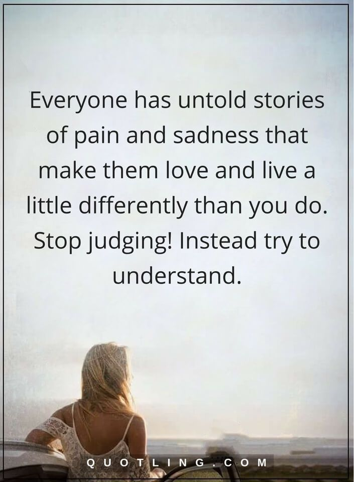 judging quotes Everyone has untold stories of pain and sadness that make them love and live a little differently than you do. Stop judging! Instead try to understand.