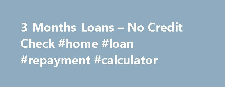 3 Months Loans – No Credit Check #home #loan #repayment #calculator http://loan-credit.remmont.com/3-months-loans-no-credit-check-home-loan-repayment-calculator/  #3 month loans # 3 Months Loans – No Credit Check With 3 MONTHS LOANS, it is easy for you to obtain instant money before the next payday arrived. Welcome To 3 Months Loans Many people may face financial adversity at any point of time without any caution. Do you like to avail for loans […]
