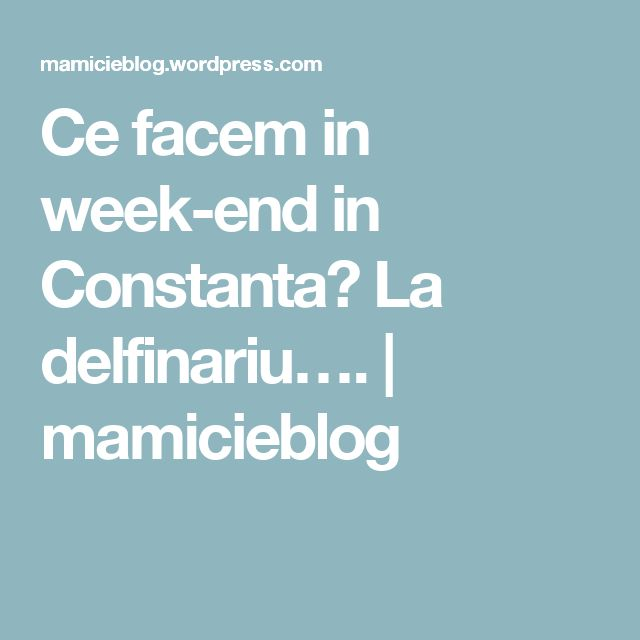 Ce facem in week-end in Constanta? La delfinariu…. | mamicieblog