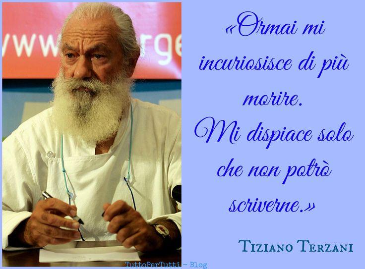 TIZIANO TERZANI (Firenze, 14 settembre 1938 – Orsigna, 28 luglio 2004)  Ormai mi incuriosisce di più morire. Mi dispiace solo che non potrò scriverne  http://tucc-per-tucc.blogspot.it/2014/09/tiziano-terzani-firenze-14-settembre.html