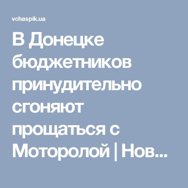 В Донецке бюджетников принудительно сгоняют прощаться с Моторолой   Новости в 'Час Пик'
