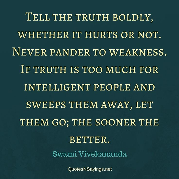 Tell the truth boldly, whether it hurts or not. Never pander to weakness. - Swami Vivekananda quote