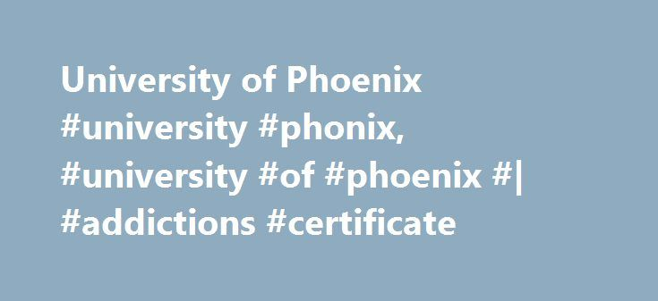 University of Phoenix #university #phonix, #university #of #phoenix #| #addictions #certificate http://california.remmont.com/university-of-phoenix-university-phonix-university-of-phoenix-addictions-certificate/  # Addictions Certificate Program Prerequisites: Aspiring students of University of Phoenix's Addictions Certificate program should have earned a high school diploma or GED. They might have some professional experience working in a clinic or rehabilitation center and possess strong…
