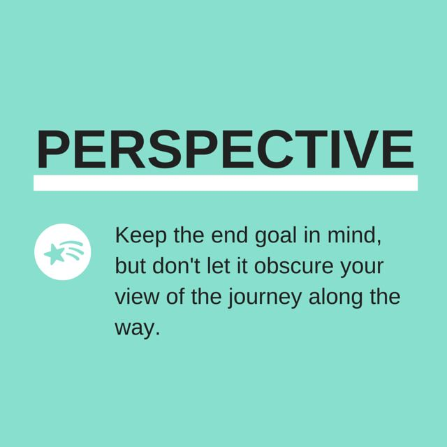Keep the end goal in mind, but don't let it obscure your view of the journey along the way