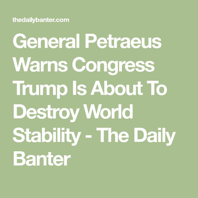 General Petraeus Warns Congress Trump Is About To Destroy World Stability - The Daily Banter