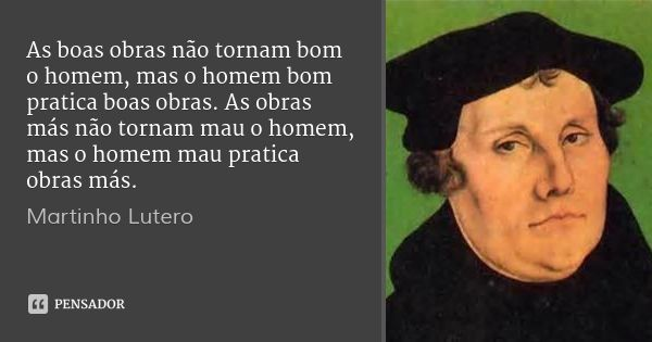 As boas obras não tornam bom o homem, mas o homem bom pratica boas obras. As obras más não tornam mau o homem, mas o homem mau pratica obras más. — Martinho Lutero