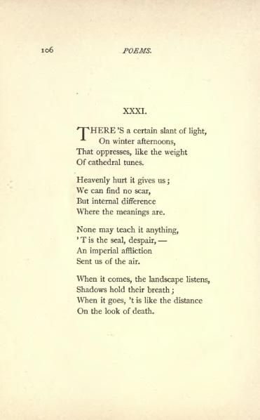 """Poem by Emily Dickinson. It is called """"There's a certain slant of light,"""". It seems to be about a sadness that is holding her back from life. The poem is based on a winter afternoon. The last portion of the poem is talking about how quiet it is outside. Having this will allow a visual aid for the video, and will allow us to read the poem without the book."""