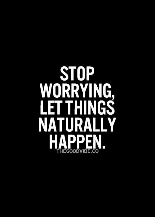 Great inspiring words, worrying too much will not help. Things will happen, do not force them.