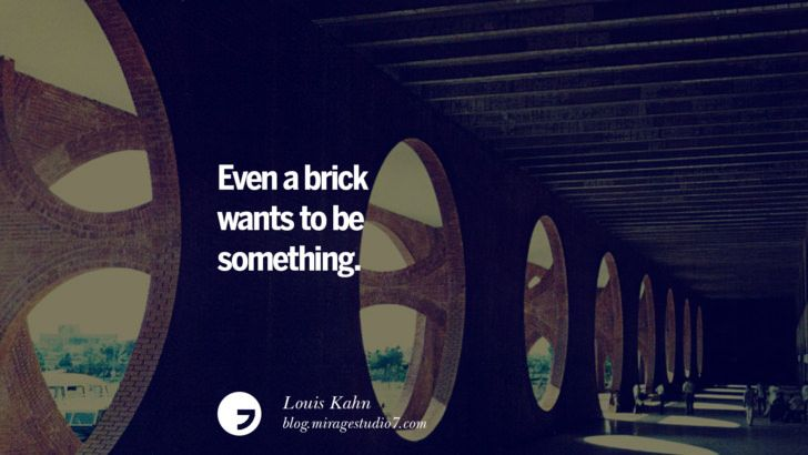 Even A Brick Wants To Be Something Louis Kahn Architecture Quotes By Famous Architects Instag Quotes About Photography Architecture Quotes Famous Architects