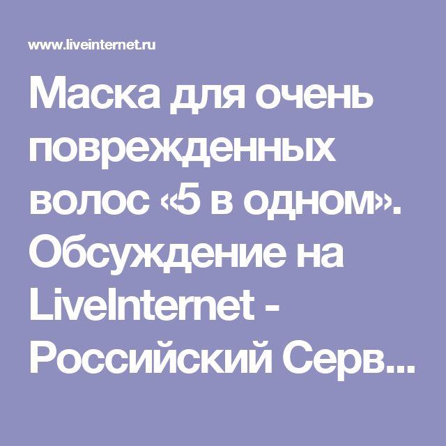 Маска для очень поврежденных волос «5 в одном». Обсуждение на LiveInternet - Российский Сервис Онлайн-Дневников