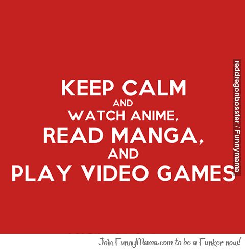 keep calm and watch anime read mang and play video games