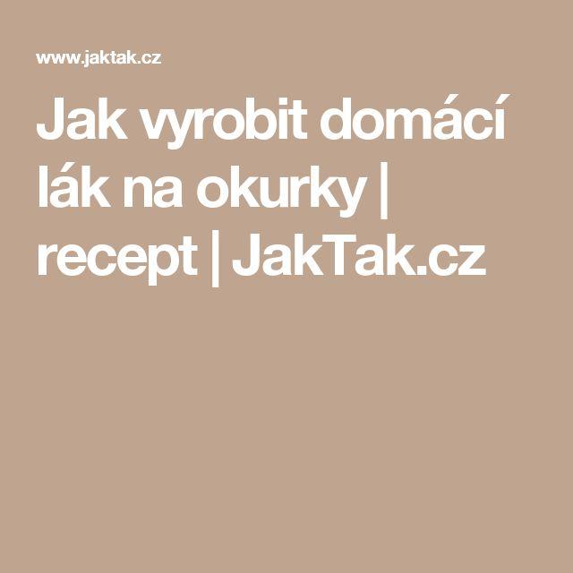 Jak vyrobit domácí lák na okurky | recept | JakTak.cz